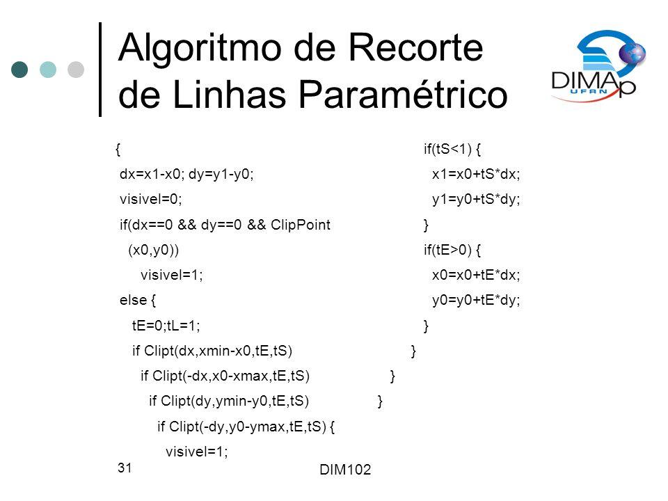 DIM102 31 Algoritmo de Recorte de Linhas Paramétrico { dx=x1-x0; dy=y1-y0; visivel=0; if(dx==0 && dy==0 && ClipPoint (x0,y0)) visivel=1; else { tE=0;tL=1; if Clipt(dx,xmin-x0,tE,tS) if Clipt(-dx,x0-xmax,tE,tS) if Clipt(dy,ymin-y0,tE,tS) if Clipt(-dy,y0-ymax,tE,tS) { visivel=1; if(tS<1) { x1=x0+tS*dx; y1=y0+tS*dy; } if(tE>0) { x0=x0+tE*dx; y0=y0+tE*dy; }