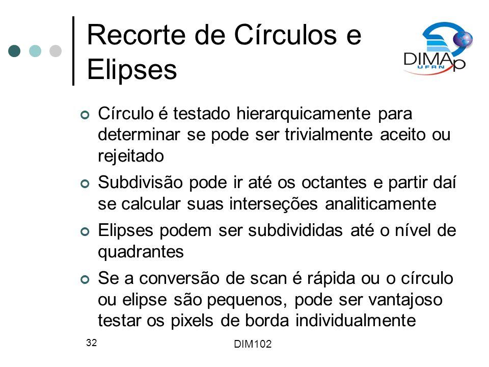 DIM102 32 Recorte de Círculos e Elipses Círculo é testado hierarquicamente para determinar se pode ser trivialmente aceito ou rejeitado Subdivisão pode ir até os octantes e partir daí se calcular suas interseções analiticamente Elipses podem ser subdivididas até o nível de quadrantes Se a conversão de scan é rápida ou o círculo ou elipse são pequenos, pode ser vantajoso testar os pixels de borda individualmente