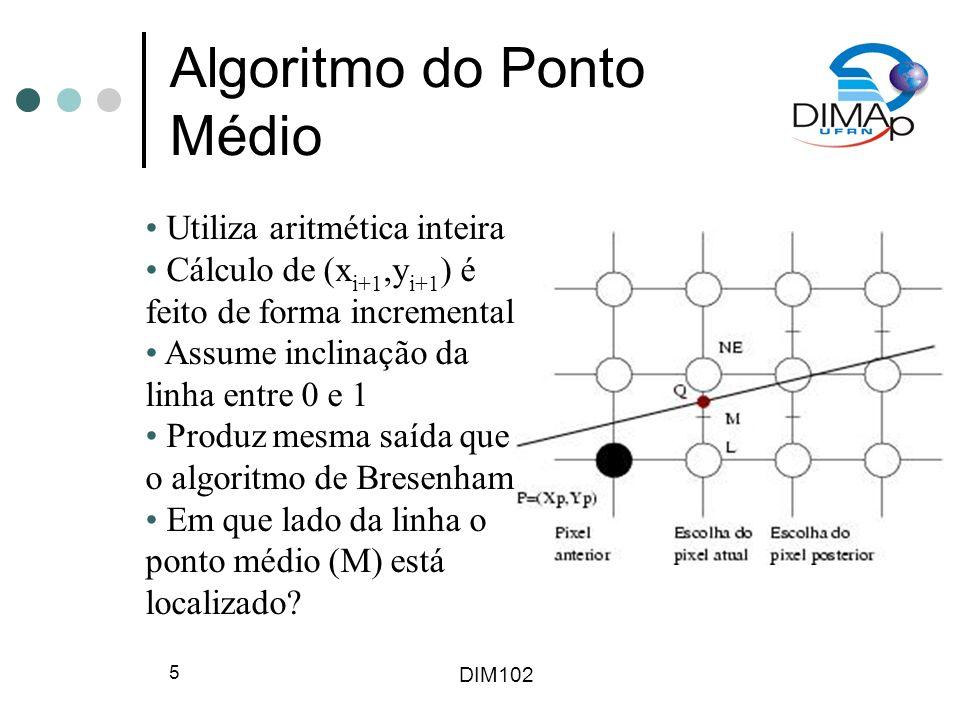 DIM102 5 Algoritmo do Ponto Médio Utiliza aritmética inteira Cálculo de (x i+1,y i+1 ) é feito de forma incremental Assume inclinação da linha entre 0 e 1 Produz mesma saída que o algoritmo de Bresenham Em que lado da linha o ponto médio (M) está localizado?