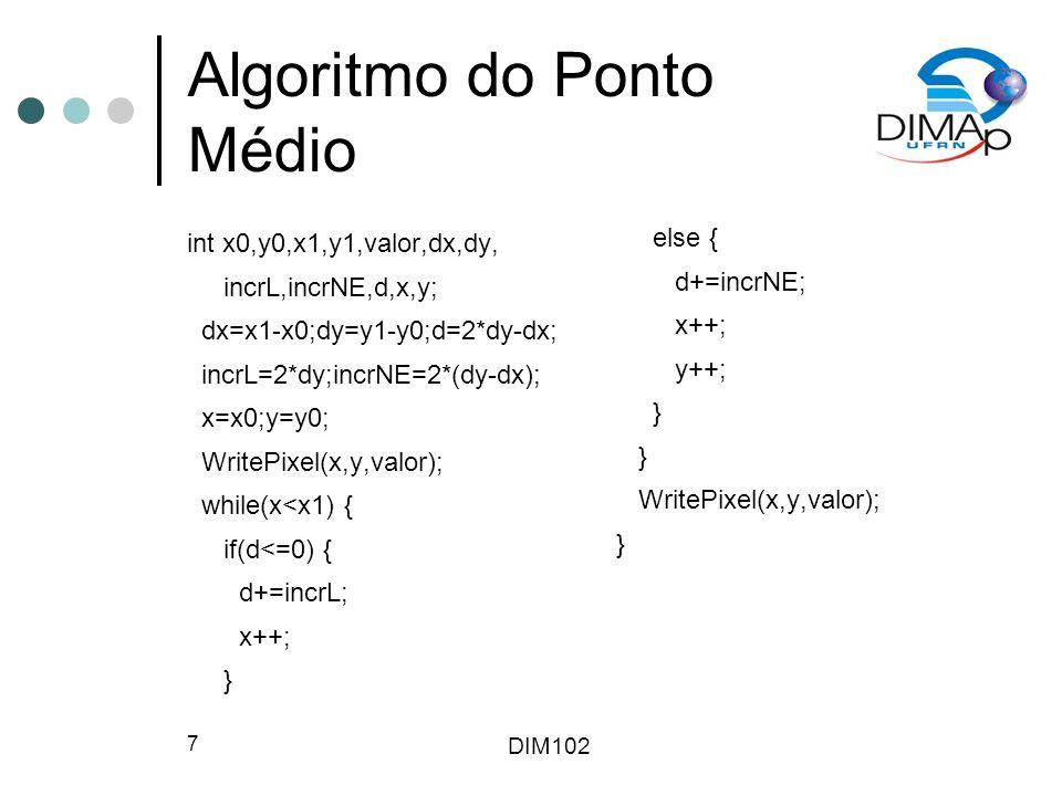 DIM102 7 Algoritmo do Ponto Médio int x0,y0,x1,y1,valor,dx,dy, incrL,incrNE,d,x,y; dx=x1-x0;dy=y1-y0;d=2*dy-dx; incrL=2*dy;incrNE=2*(dy-dx); x=x0;y=y0; WritePixel(x,y,valor); while(x<x1) { if(d<=0) { d+=incrL; x++; } else { d+=incrNE; x++; y++; } WritePixel(x,y,valor); }