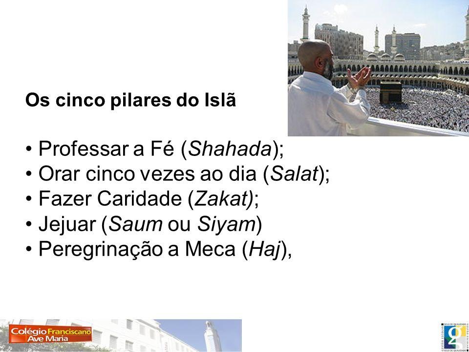 Os cinco pilares do Islã Professar a Fé (Shahada); Orar cinco vezes ao dia (Salat); Fazer Caridade (Zakat); Jejuar (Saum ou Siyam) Peregrinação a Meca