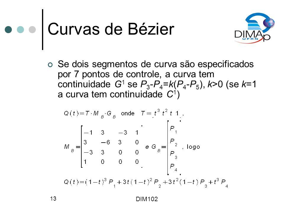DIM102 13 Curvas de Bézier Se dois segmentos de curva são especificados por 7 pontos de controle, a curva tem continuidade G 1 se P 3 -P 4 =k(P 4 -P 5 ), k>0 (se k=1 a curva tem continuidade C 1 )