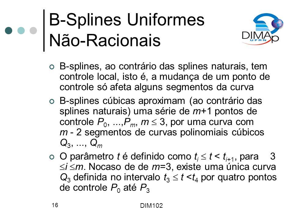 DIM102 16 B-Splines Uniformes Não-Racionais B-splines, ao contrário das splines naturais, tem controle local, isto é, a mudança de um ponto de controle só afeta alguns segmentos da curva B-splines cúbicas aproximam (ao contrário das splines naturais) uma série de m+1 pontos de controle P 0,...,P m, m 3, por uma curva com m - 2 segmentos de curvas polinomiais cúbicos Q 3,..., Q m O parâmetro t é definido como t i t < t i+1, para 3 i m.