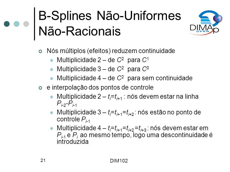 DIM102 21 B-Splines Não-Uniformes Não-Racionais Nós múltiplos (efeitos) reduzem continuidade Multiplicidade 2 – de C 2 para C 1 Multiplicidade 3 – de C 2 para C 0 Multiplicidade 4 – de C 2 para sem continuidade e interpolação dos pontos de controle Multiplicidade 2 – t i =t i+1 : nós devem estar na linha P i-2 -P i-1 Multiplicidade 3 – t i =t i+1 =t i+2 : nós estão no ponto de controle P i-1 Multiplicidade 4 – t i =t i+1 =t i+2 =t i+3 : nós devem estar em P i-1 e P i ao mesmo tempo, logo uma descontinuidade é introduzida
