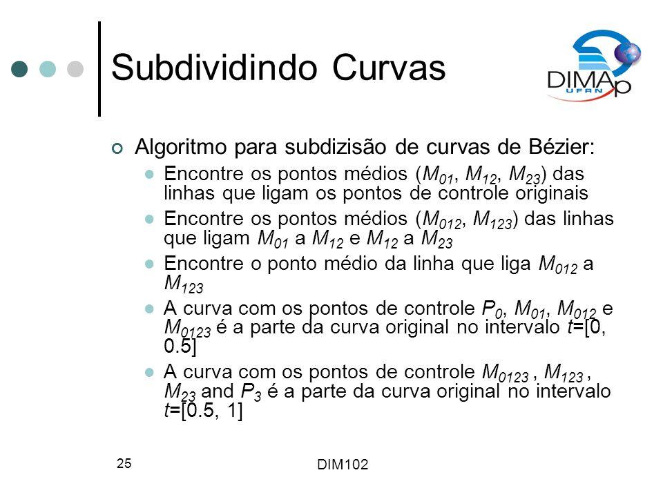 DIM102 25 Subdividindo Curvas Algoritmo para subdizisão de curvas de Bézier: Encontre os pontos médios (M 01, M 12, M 23 ) das linhas que ligam os pontos de controle originais Encontre os pontos médios (M 012, M 123 ) das linhas que ligam M 01 a M 12 e M 12 a M 23 Encontre o ponto médio da linha que liga M 012 a M 123 A curva com os pontos de controle P 0, M 01, M 012 e M 0123 é a parte da curva original no intervalo t=[0, 0.5] A curva com os pontos de controle M 0123, M 123, M 23 and P 3 é a parte da curva original no intervalo t=[0.5, 1]