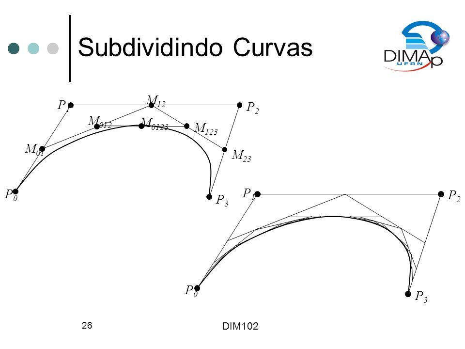 DIM102 26 Subdividindo Curvas P0P0 P1P1 P2P2 P3P3 M 01 M 12 M 23 M 012 M 123 M 0123 P0P0 P1P1 P2P2 P3P3