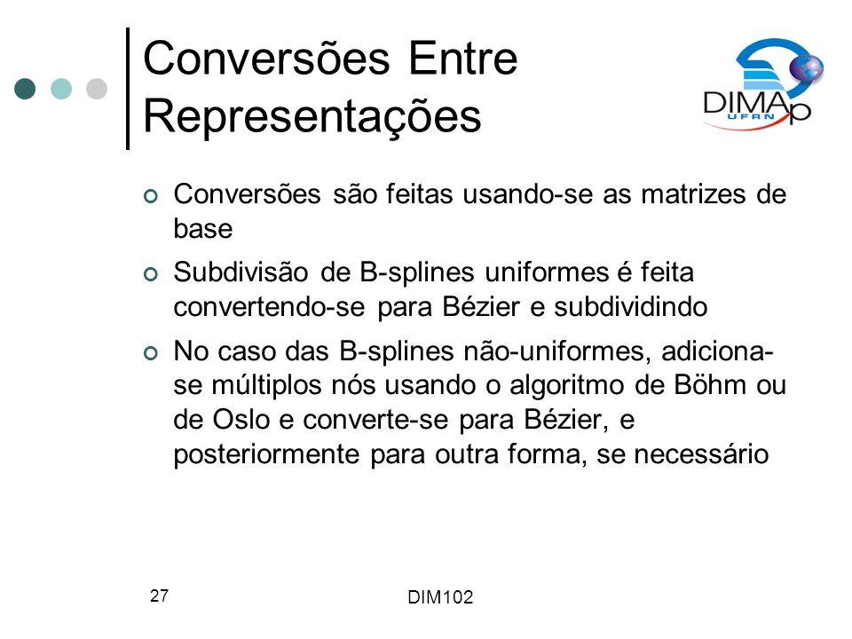 DIM102 27 Conversões Entre Representações Conversões são feitas usando-se as matrizes de base Subdivisão de B-splines uniformes é feita convertendo-se para Bézier e subdividindo No caso das B-splines não-uniformes, adiciona- se múltiplos nós usando o algoritmo de Böhm ou de Oslo e converte-se para Bézier, e posteriormente para outra forma, se necessário