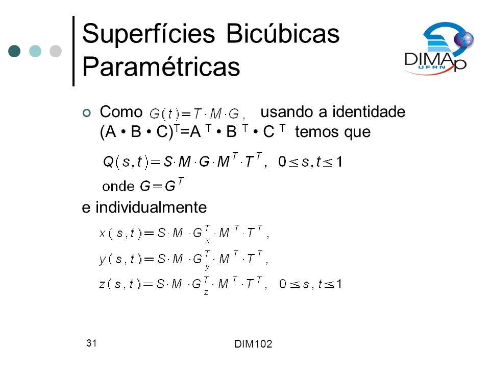 DIM102 31 Superfícies Bicúbicas Paramétricas Como usando a identidade (A B C) T =A T B T C T temos que e individualmente