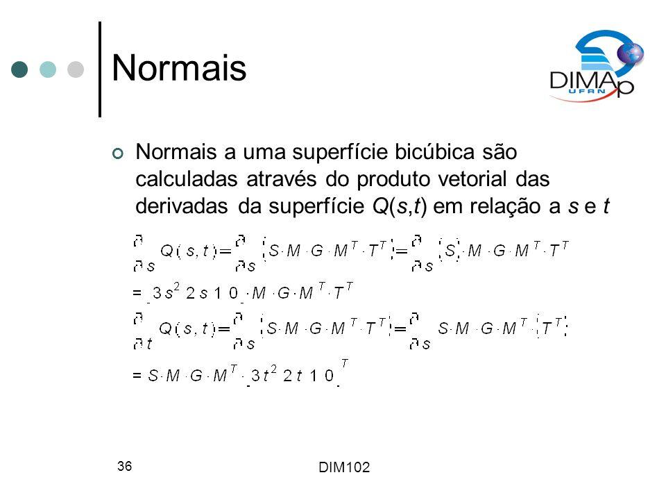 DIM102 36 Normais Normais a uma superfície bicúbica são calculadas através do produto vetorial das derivadas da superfície Q(s,t) em relação a s e t