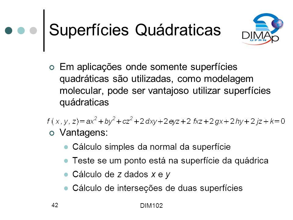 DIM102 42 Superfícies Quádraticas Em aplicações onde somente superfícies quadráticas são utilizadas, como modelagem molecular, pode ser vantajoso utilizar superfícies quádraticas Vantagens: Cálculo simples da normal da superfície Teste se um ponto está na superfície da quádrica Cálculo de z dados x e y Cálculo de interseções de duas superfícies