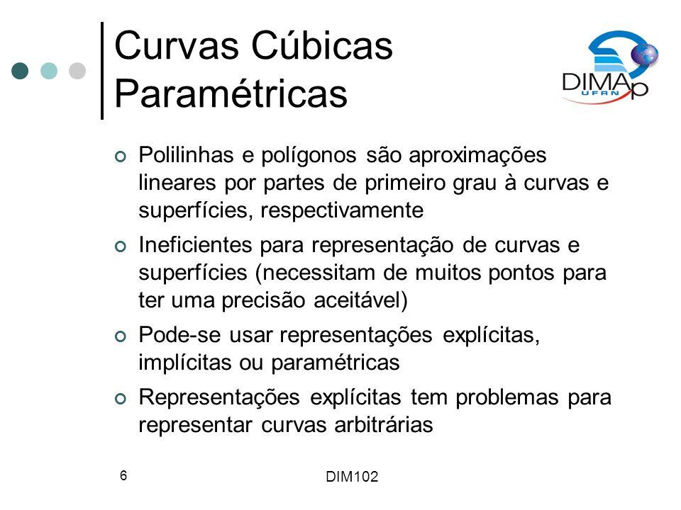 DIM102 6 Curvas Cúbicas Paramétricas Polilinhas e polígonos são aproximações lineares por partes de primeiro grau à curvas e superfícies, respectivamente Ineficientes para representação de curvas e superfícies (necessitam de muitos pontos para ter uma precisão aceitável) Pode-se usar representações explícitas, implícitas ou paramétricas Representações explícitas tem problemas para representar curvas arbitrárias