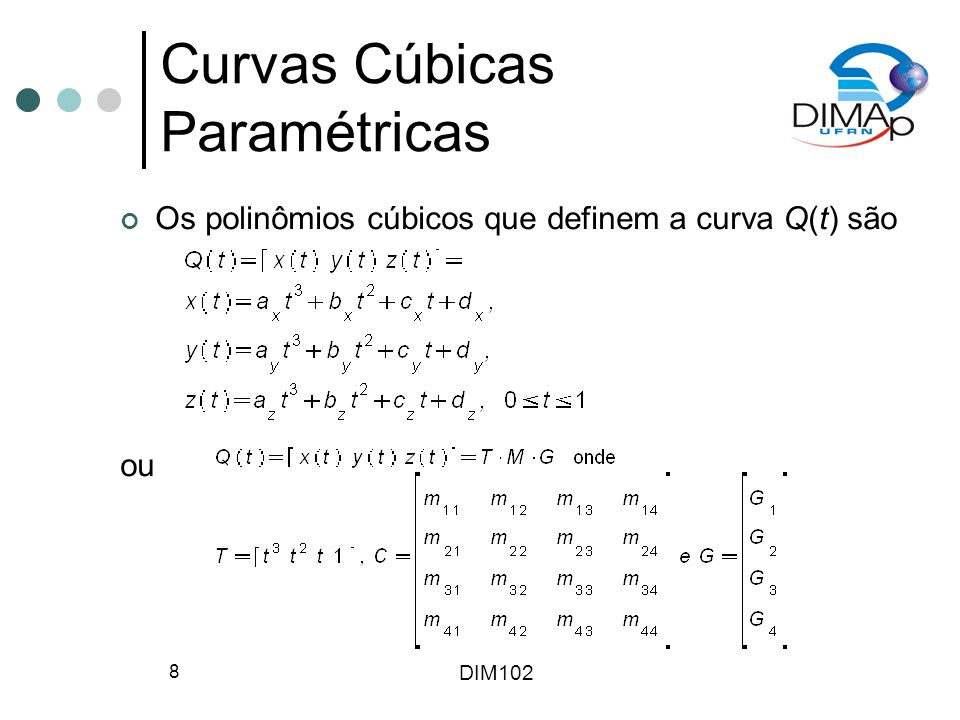 DIM102 29 Desenhando Curvas Outro método para desenho de curvas é a subdivisão recursiva, onde uma curva é subdividida até que um teste de planaridade seja satisfeito, isto é, a curva pode ser aproximada por uma linha Subdivisão de curvas de Bézier é rápida (conversão das outras formas antes da subdivisão) Evita computações desnecessárias, mas gasta tempo nos testes de planaridade Pode-se usar uma abordagem híbrida, combinado as duas técnicas acima