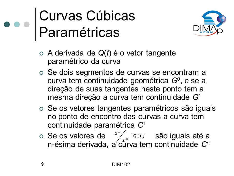DIM102 9 Curvas Cúbicas Paramétricas A derivada de Q(t) é o vetor tangente paramétrico da curva Se dois segmentos de curvas se encontram a curva tem continuidade geométrica G 0, e se a direção de suas tangentes neste ponto tem a mesma direção a curva tem continuidade G 1 Se os vetores tangentes paramétricos são iguais no ponto de encontro das curvas a curva tem continuidade paramétrica C 1 Se os valores de são iguais até a n-ésima derivada, a curva tem continuidade C n
