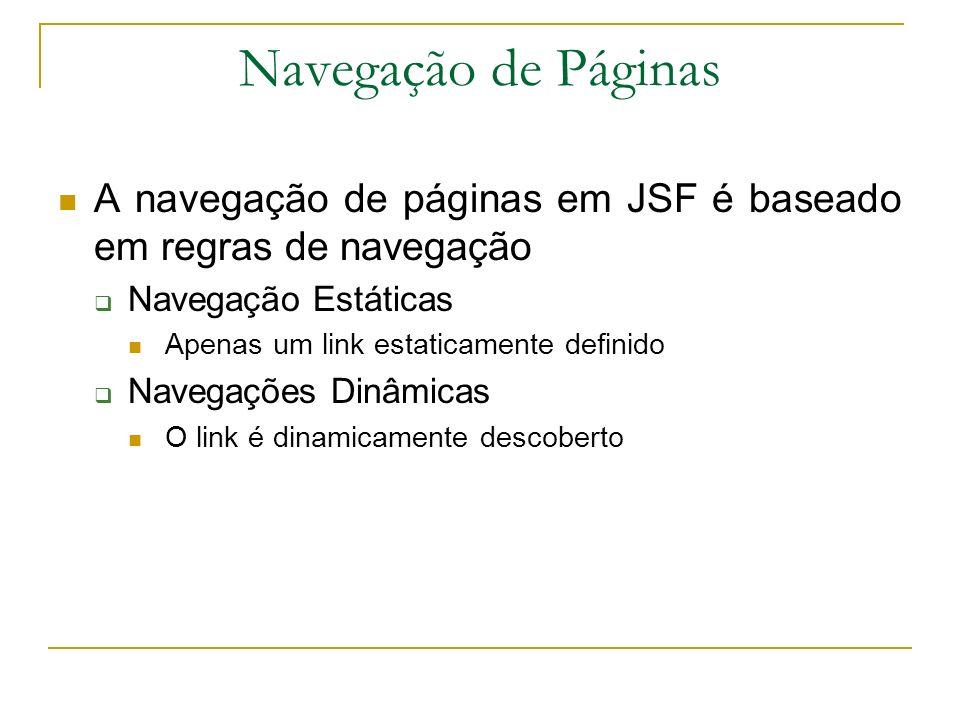 Navegação de Páginas A navegação de páginas em JSF é baseado em regras de navegação Navegação Estáticas Apenas um link estaticamente definido Navegaçõ