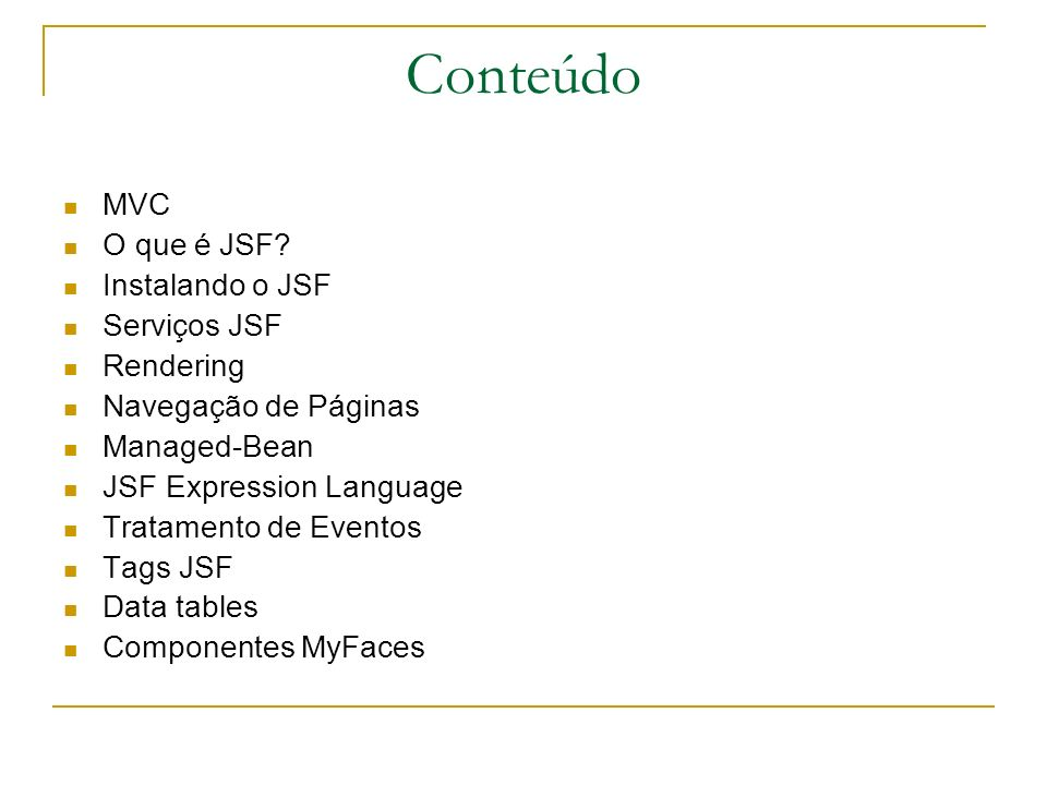 Conteúdo MVC O que é JSF? Instalando o JSF Serviços JSF Rendering Navegação de Páginas Managed-Bean JSF Expression Language Tratamento de Eventos Tags
