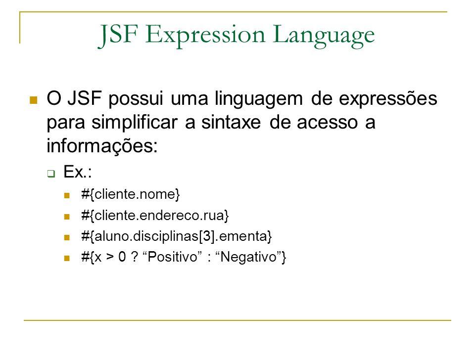 JSF Expression Language O JSF possui uma linguagem de expressões para simplificar a sintaxe de acesso a informações: Ex.: #{cliente.nome} #{cliente.en
