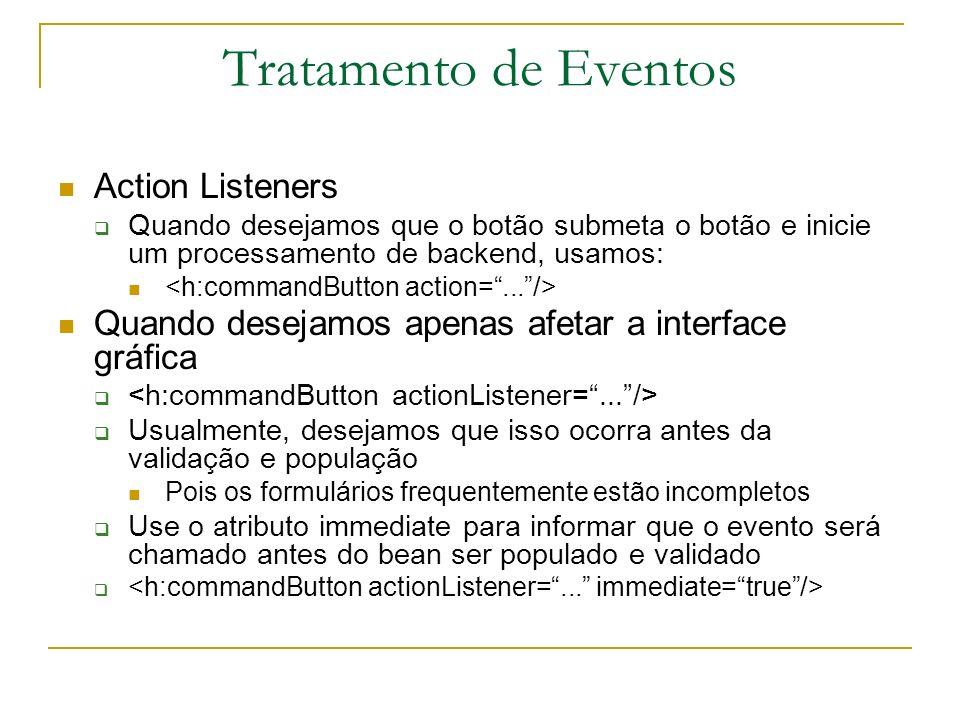 Tratamento de Eventos Action Listeners Quando desejamos que o botão submeta o botão e inicie um processamento de backend, usamos: Quando desejamos ape