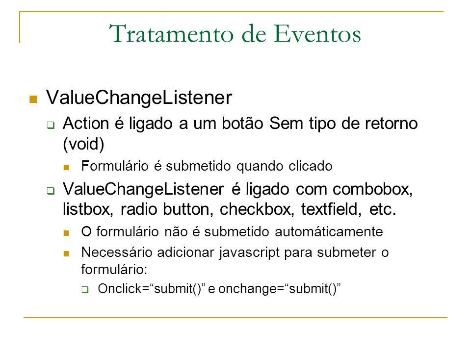 Tratamento de Eventos ValueChangeListener Action é ligado a um botão Sem tipo de retorno (void) Formulário é submetido quando clicado ValueChangeListe