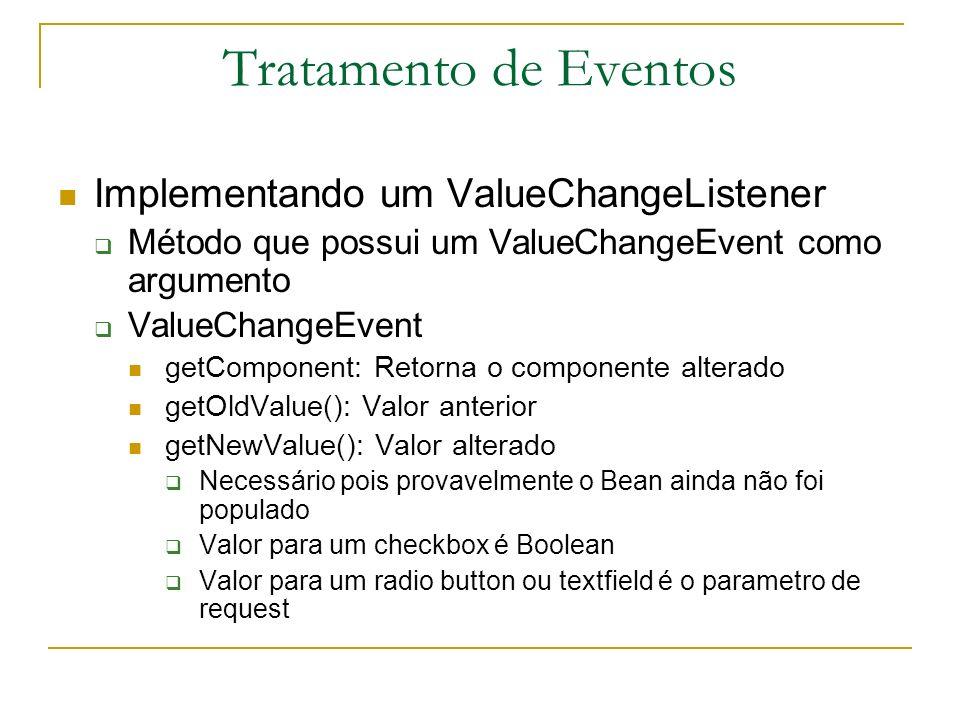 Tratamento de Eventos Implementando um ValueChangeListener Método que possui um ValueChangeEvent como argumento ValueChangeEvent getComponent: Retorna