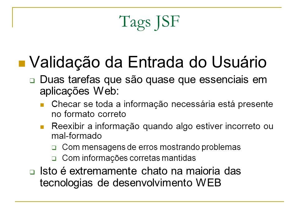 Tags JSF Validação da Entrada do Usuário Duas tarefas que são quase que essenciais em aplicações Web: Checar se toda a informação necessária está pres