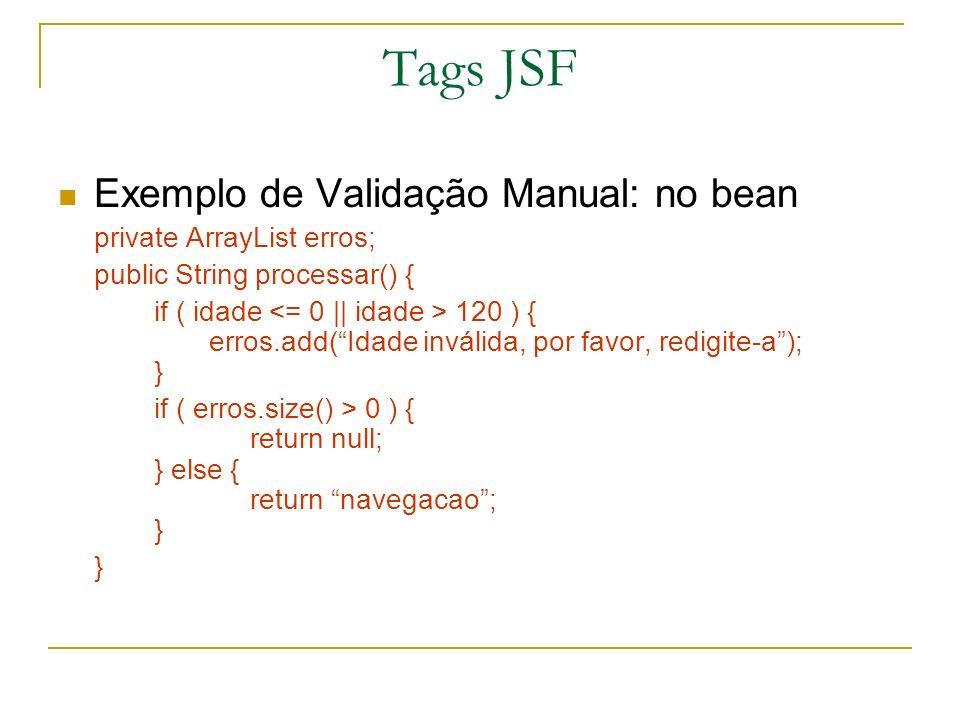 Tags JSF Exemplo de Validação Manual: no bean private ArrayList erros; public String processar() { if ( idade 120 ) { erros.add(Idade inválida, por fa
