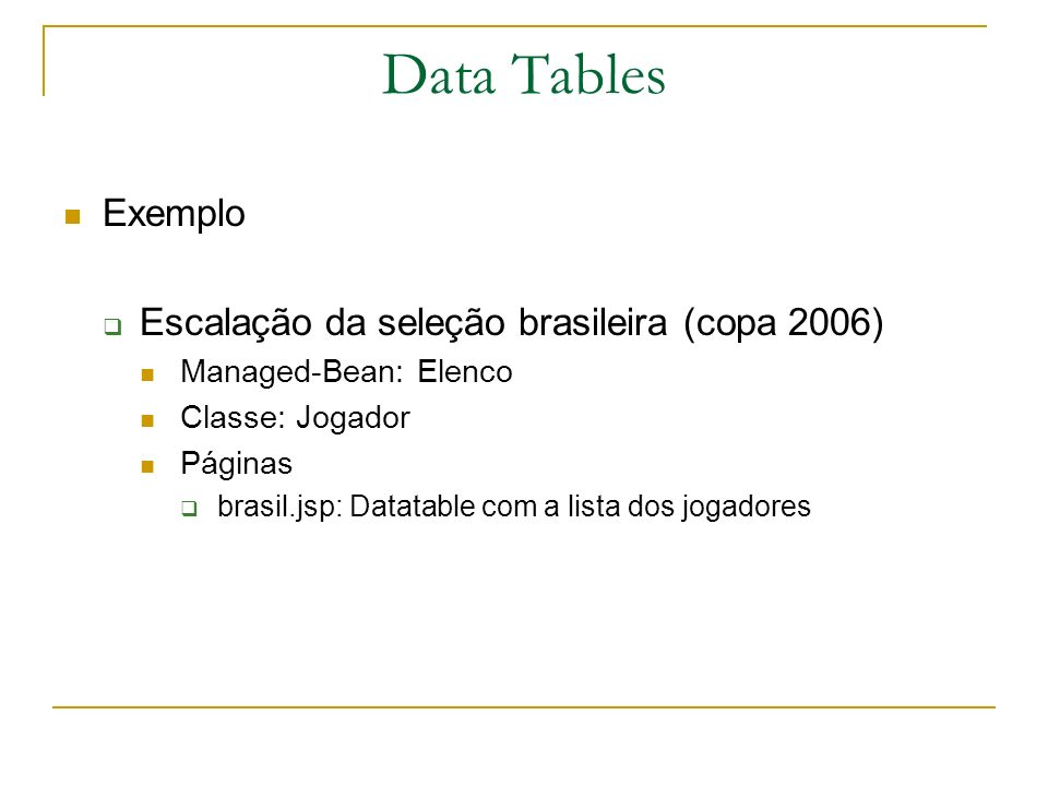 Data Tables Exemplo Escalação da seleção brasileira (copa 2006) Managed-Bean: Elenco Classe: Jogador Páginas brasil.jsp: Datatable com a lista dos jog
