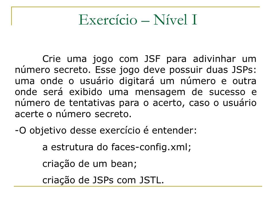 Exercício – Nível I Crie uma jogo com JSF para adivinhar um número secreto. Esse jogo deve possuir duas JSPs: uma onde o usuário digitará um número e