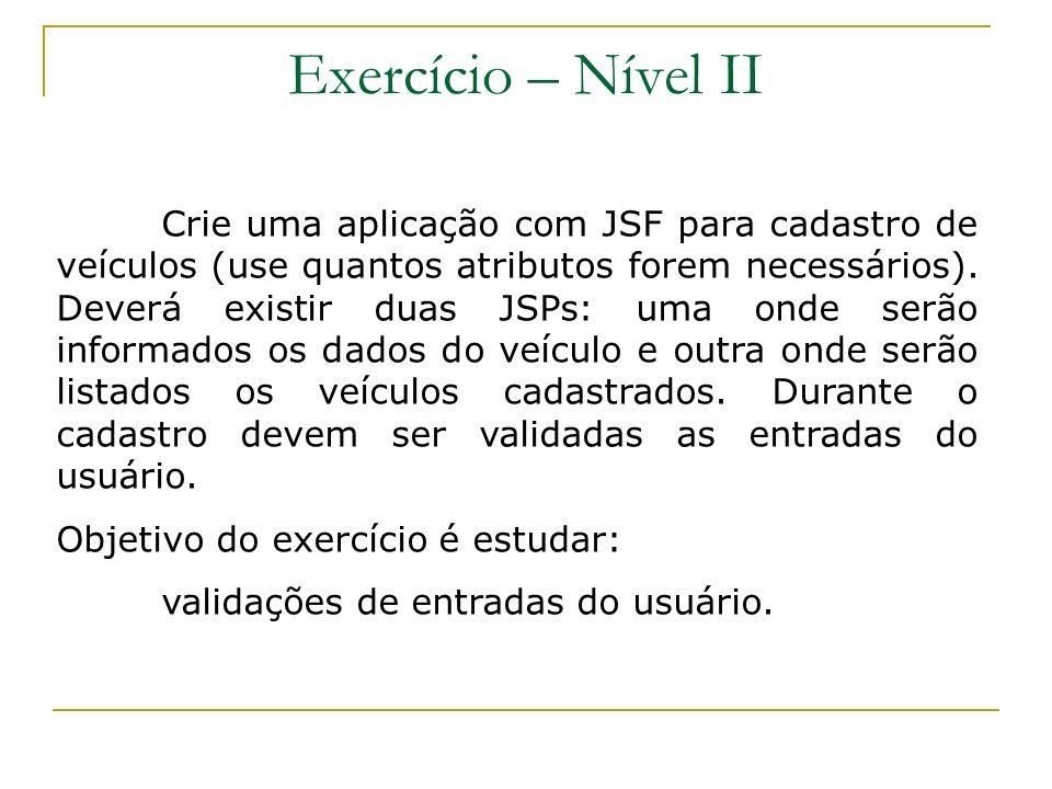 Exercício – Nível II Crie uma aplicação com JSF para cadastro de veículos (use quantos atributos forem necessários). Deverá existir duas JSPs: uma ond