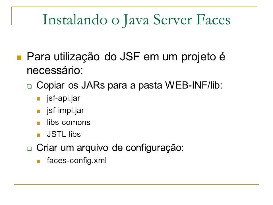 Instalando o Java Server Faces Para utilização do JSF em um projeto é necessário: Definir no web.xml: Faces Servlet javax.faces.webapp.FacesServlet 1 Faces Servlet /faces/*