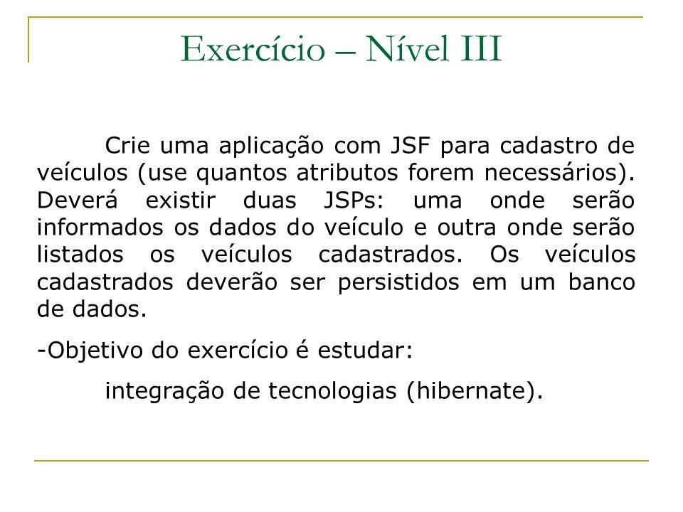 Exercício – Nível III Crie uma aplicação com JSF para cadastro de veículos (use quantos atributos forem necessários). Deverá existir duas JSPs: uma on