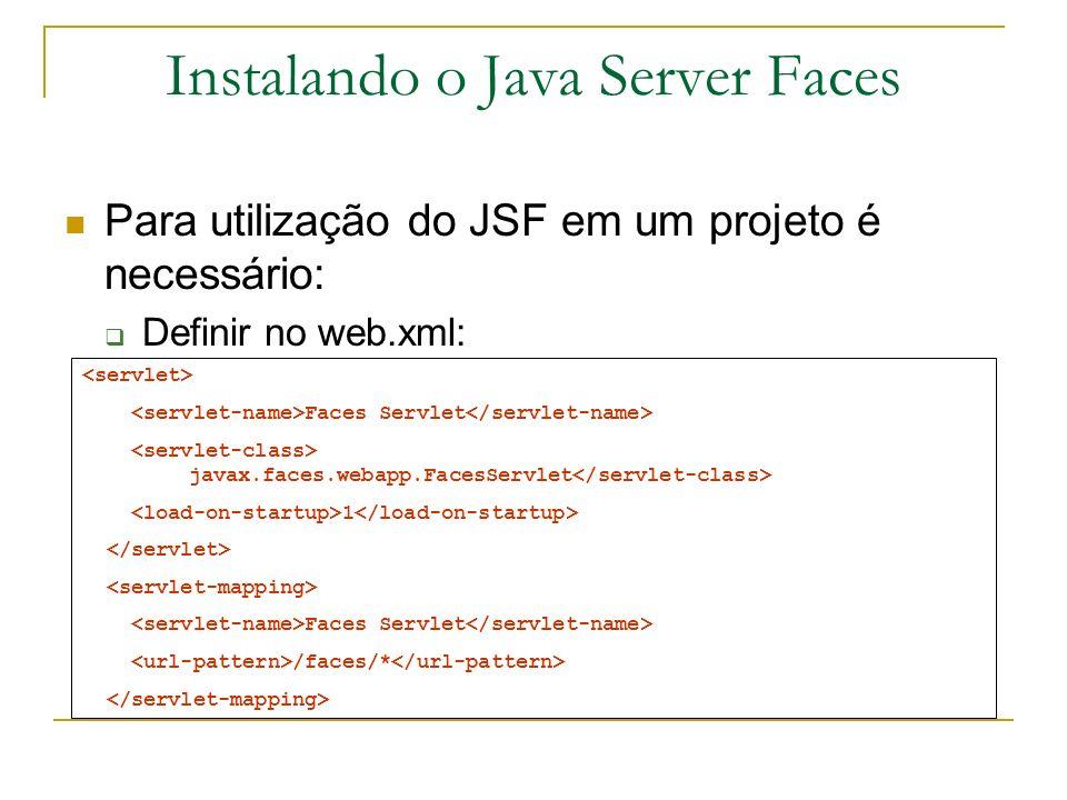 Instalando o Java Server Faces Para utilização do JSF em um projeto é necessário: Definir no web.xml: Faces Servlet javax.faces.webapp.FacesServlet 1