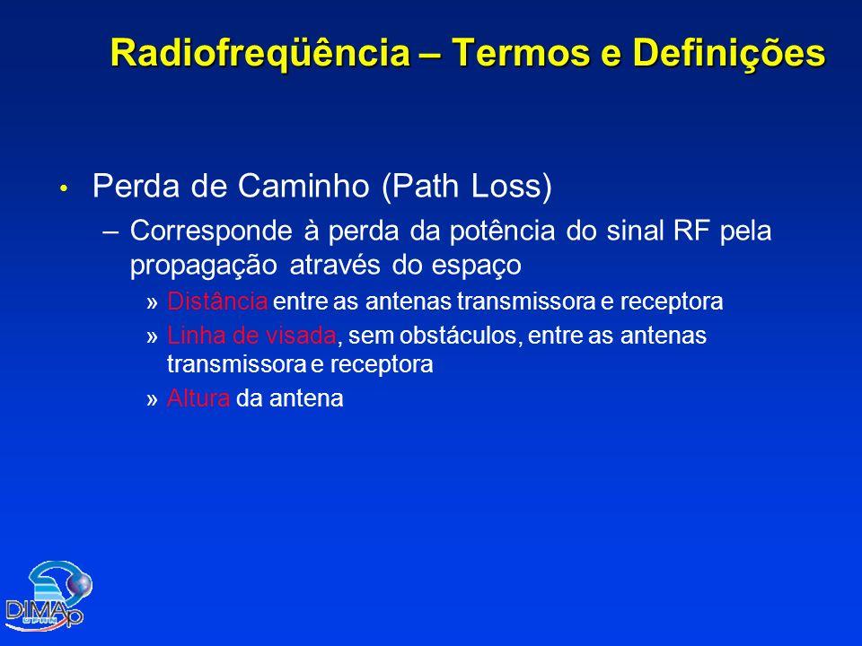 Radiofreqüência – Termos e Definições Perda de Caminho (Path Loss) – –Corresponde à perda da potência do sinal RF pela propagação através do espaço » »Distância entre as antenas transmissora e receptora » »Linha de visada, sem obstáculos, entre as antenas transmissora e receptora » »Altura da antena