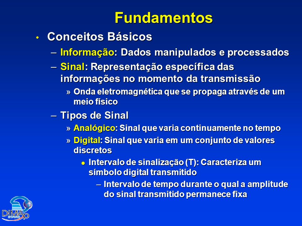 Fundamentos Conceitos Básicos Conceitos Básicos –Informação: Dados manipulados e processados –Sinal: Representação específica das informações no momen