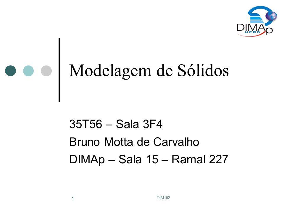 DIM102 1 Modelagem de Sólidos 35T56 – Sala 3F4 Bruno Motta de Carvalho DIMAp – Sala 15 – Ramal 227