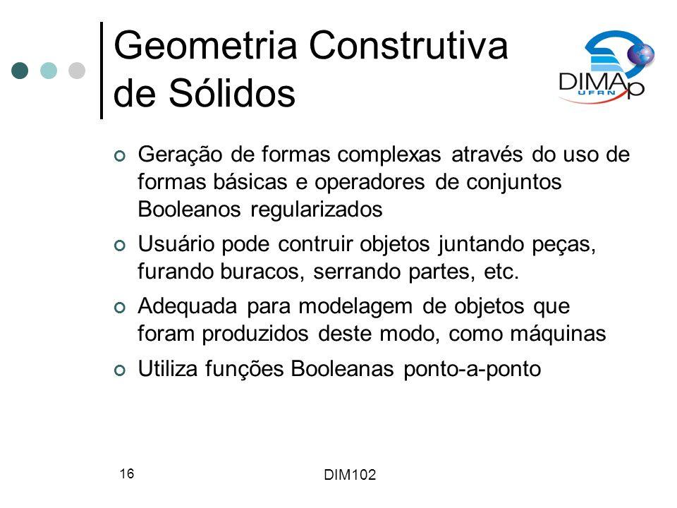 DIM102 16 Geometria Construtiva de Sólidos Geração de formas complexas através do uso de formas básicas e operadores de conjuntos Booleanos regulariza