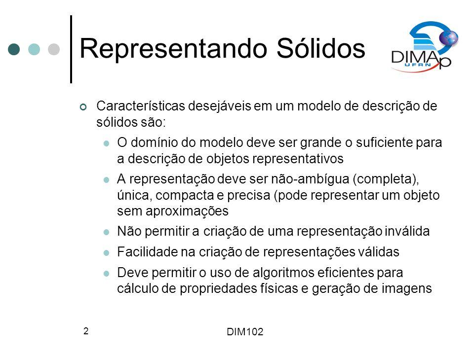 DIM102 2 Representando Sólidos Características desejáveis em um modelo de descrição de sólidos são: O domínio do modelo deve ser grande o suficiente p