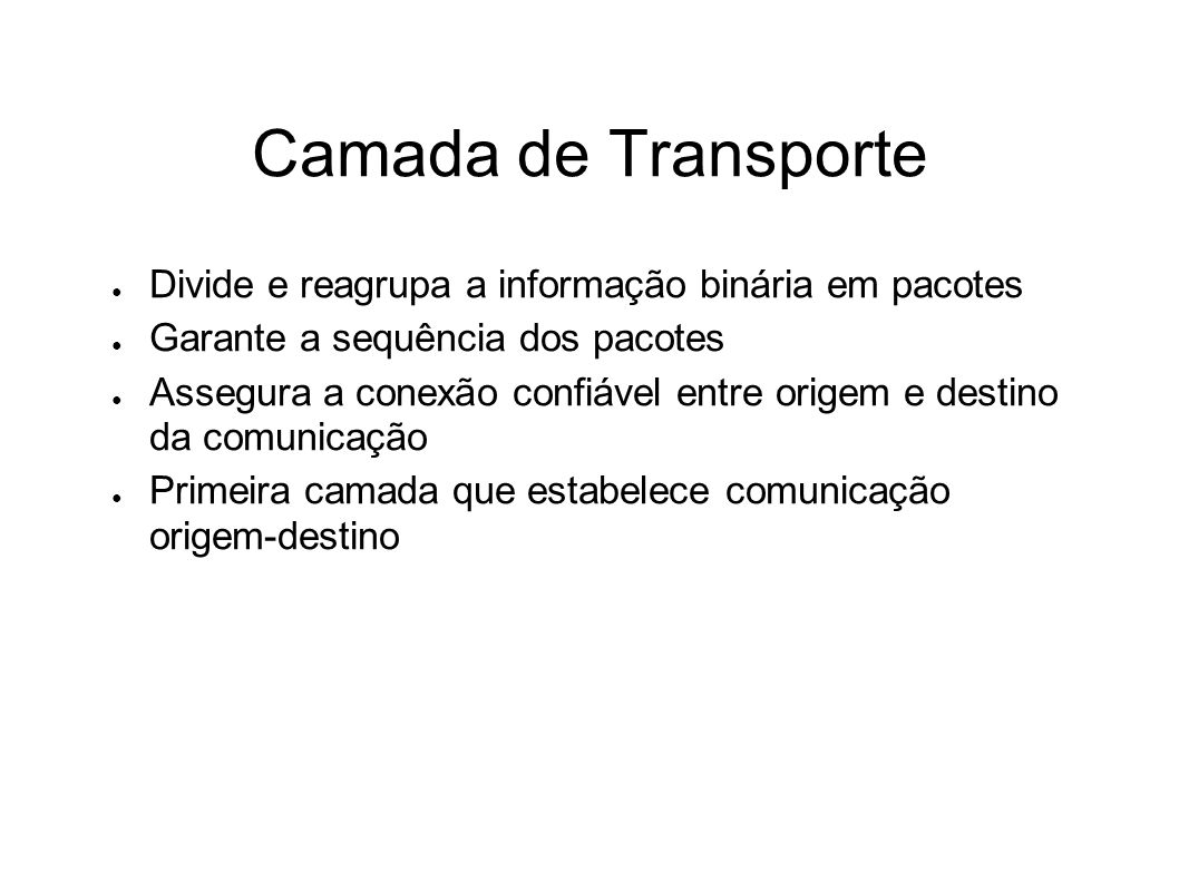 Camada de Transporte Divide e reagrupa a informação binária em pacotes Garante a sequência dos pacotes Assegura a conexão confiável entre origem e des