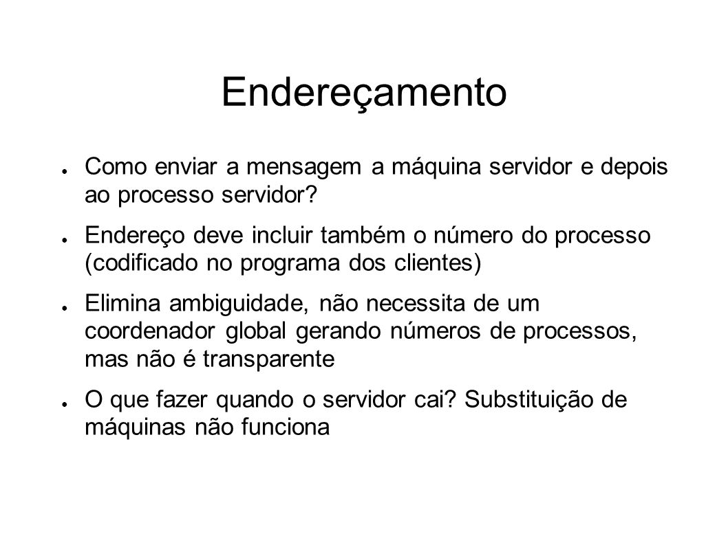 Endereçamento Como enviar a mensagem a máquina servidor e depois ao processo servidor? Endereço deve incluir também o número do processo (codificado n