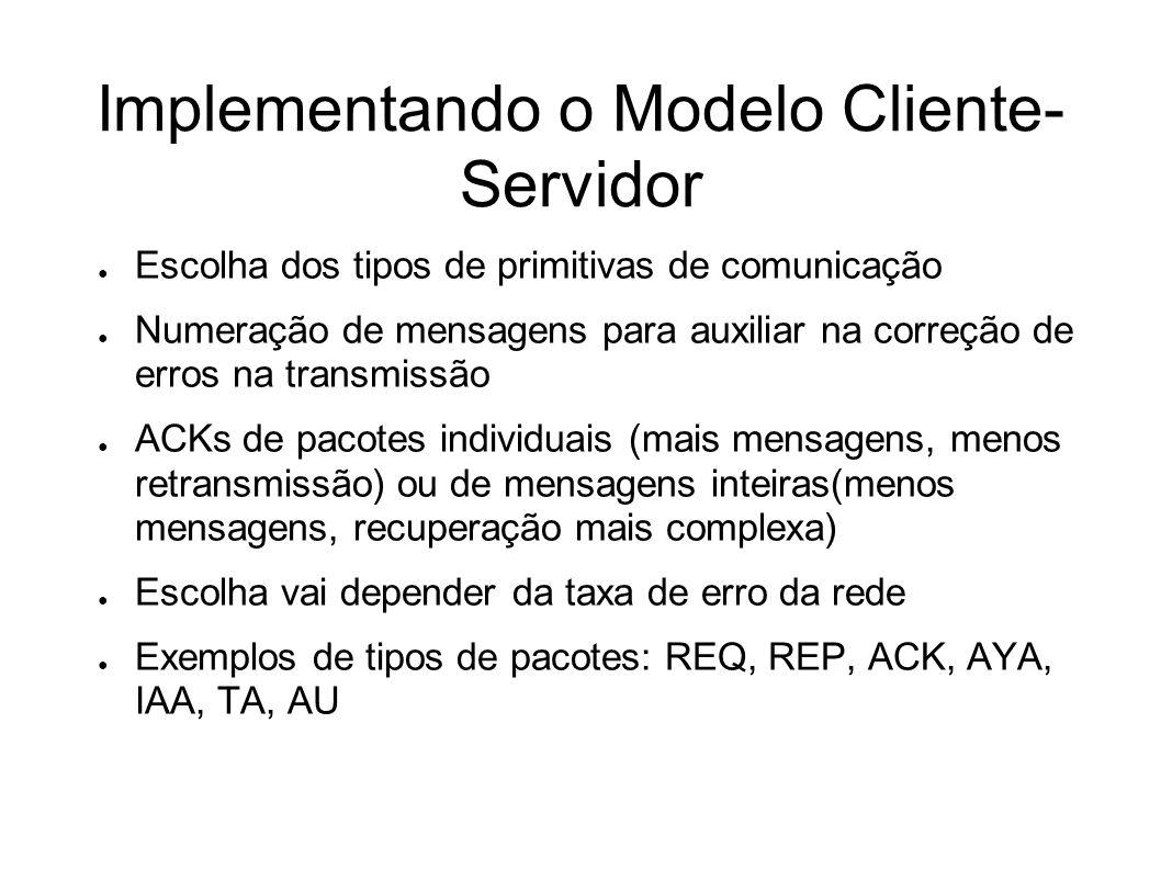 Implementando o Modelo Cliente- Servidor Escolha dos tipos de primitivas de comunicação Numeração de mensagens para auxiliar na correção de erros na t