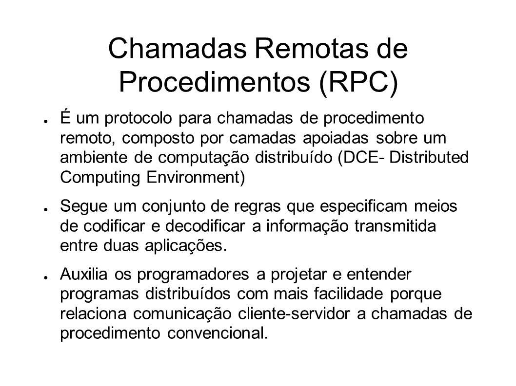 Chamadas Remotas de Procedimentos (RPC) É um protocolo para chamadas de procedimento remoto, composto por camadas apoiadas sobre um ambiente de comput
