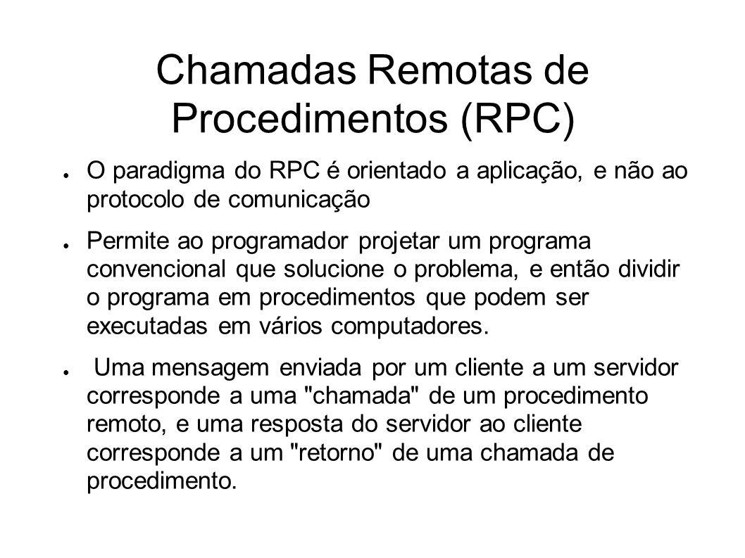 Chamadas Remotas de Procedimentos (RPC) O paradigma do RPC é orientado a aplicação, e não ao protocolo de comunicação Permite ao programador projetar um programa convencional que solucione o problema, e então dividir o programa em procedimentos que podem ser executadas em vários computadores.