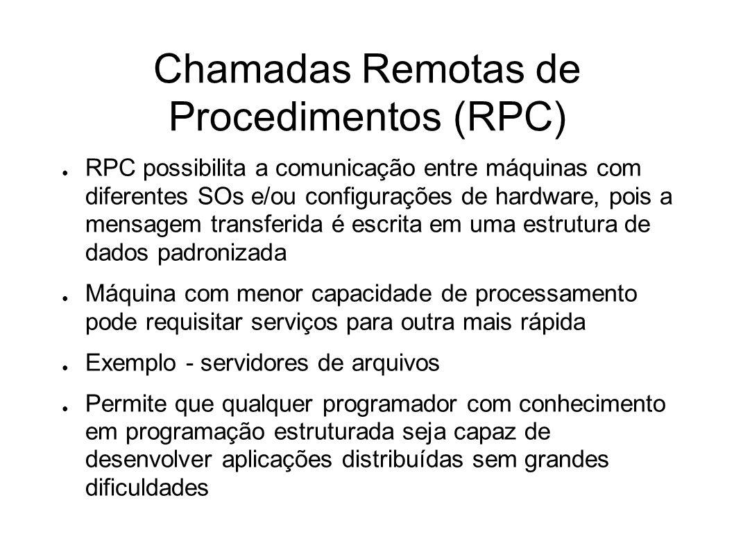 Chamadas Remotas de Procedimentos (RPC) RPC possibilita a comunicação entre máquinas com diferentes SOs e/ou configurações de hardware, pois a mensage