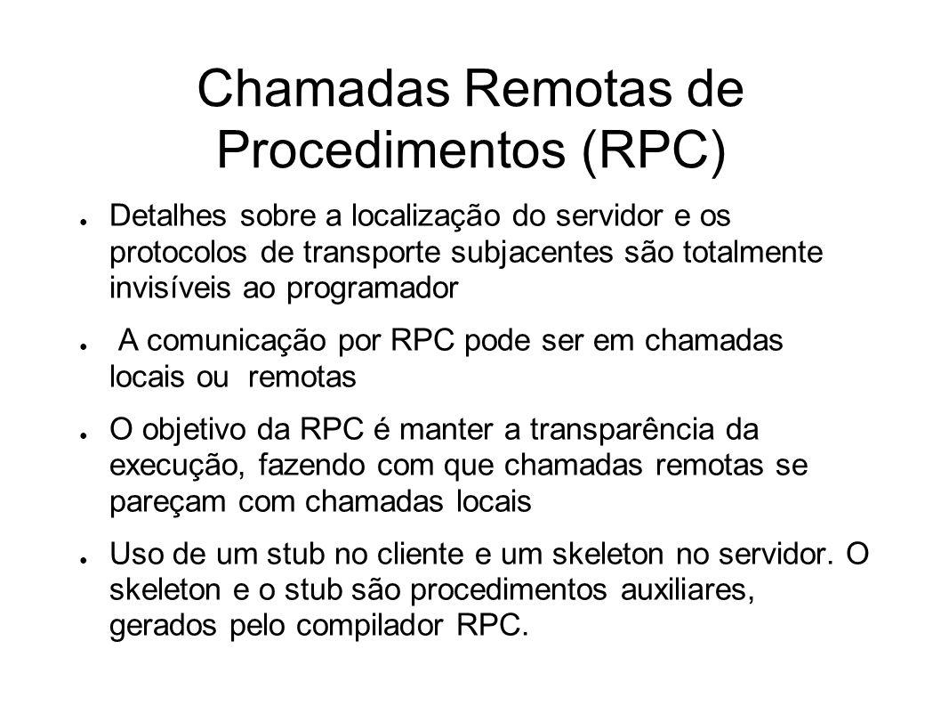 Chamadas Remotas de Procedimentos (RPC) Detalhes sobre a localização do servidor e os protocolos de transporte subjacentes são totalmente invisíveis ao programador A comunicação por RPC pode ser em chamadas locais ou remotas O objetivo da RPC é manter a transparência da execução, fazendo com que chamadas remotas se pareçam com chamadas locais Uso de um stub no cliente e um skeleton no servidor.