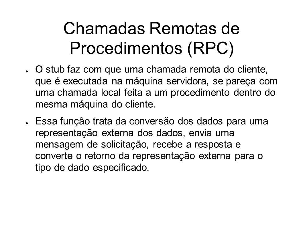 Chamadas Remotas de Procedimentos (RPC) O stub faz com que uma chamada remota do cliente, que é executada na máquina servidora, se pareça com uma chamada local feita a um procedimento dentro do mesma máquina do cliente.