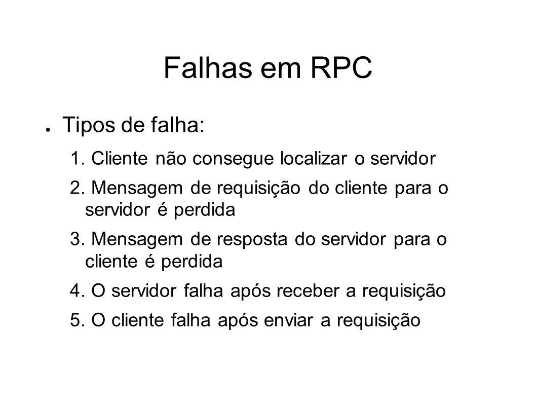 Falhas em RPC Tipos de falha: 1. Cliente não consegue localizar o servidor 2. Mensagem de requisição do cliente para o servidor é perdida 3. Mensagem