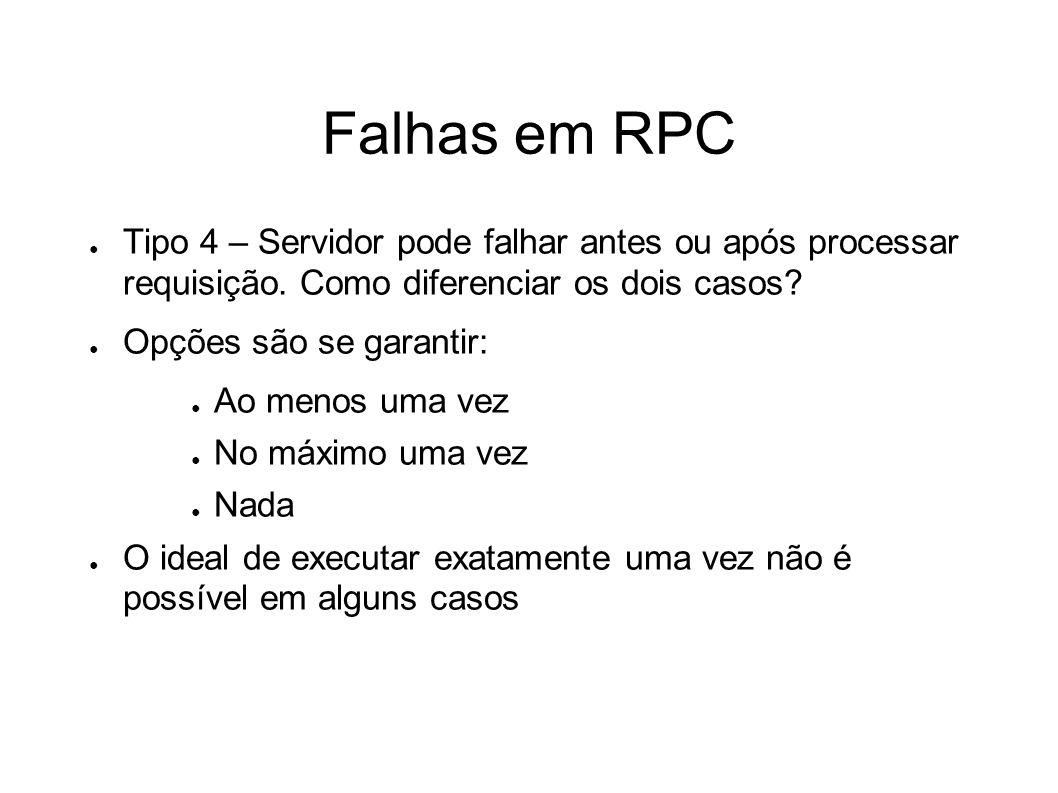 Falhas em RPC Tipo 4 – Servidor pode falhar antes ou após processar requisição. Como diferenciar os dois casos? Opções são se garantir: Ao menos uma v