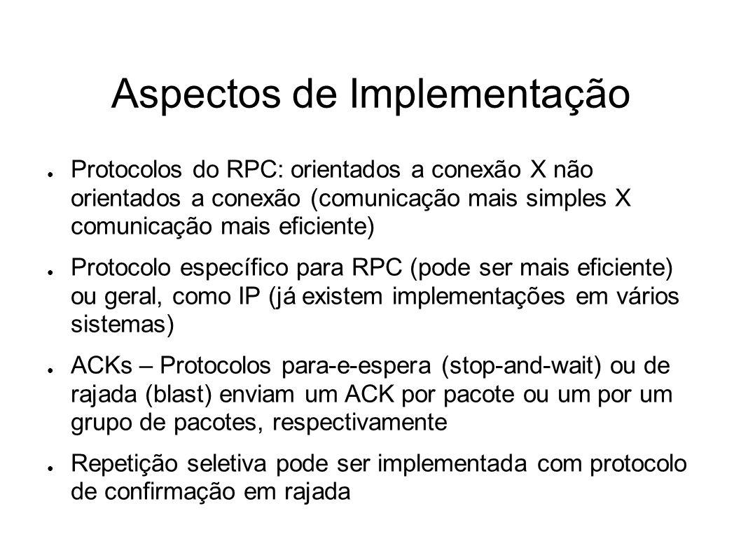 Aspectos de Implementação Protocolos do RPC: orientados a conexão X não orientados a conexão (comunicação mais simples X comunicação mais eficiente) P
