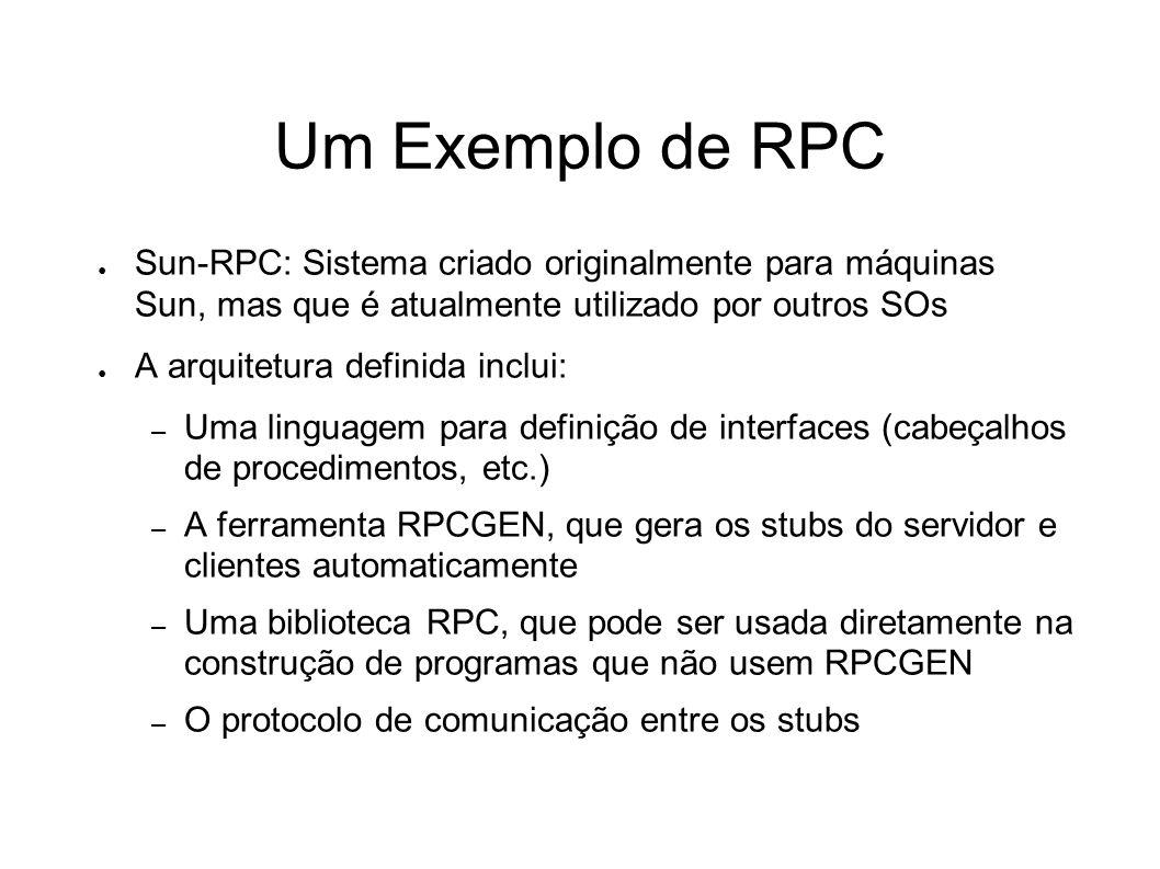 Um Exemplo de RPC Sun-RPC: Sistema criado originalmente para máquinas Sun, mas que é atualmente utilizado por outros SOs A arquitetura definida inclui: – Uma linguagem para definição de interfaces (cabeçalhos de procedimentos, etc.) – A ferramenta RPCGEN, que gera os stubs do servidor e clientes automaticamente – Uma biblioteca RPC, que pode ser usada diretamente na construção de programas que não usem RPCGEN – O protocolo de comunicação entre os stubs