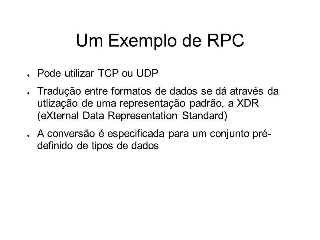 Um Exemplo de RPC Pode utilizar TCP ou UDP Tradução entre formatos de dados se dá através da utlização de uma representação padrão, a XDR (eXternal Data Representation Standard) A conversão é especificada para um conjunto pré- definido de tipos de dados