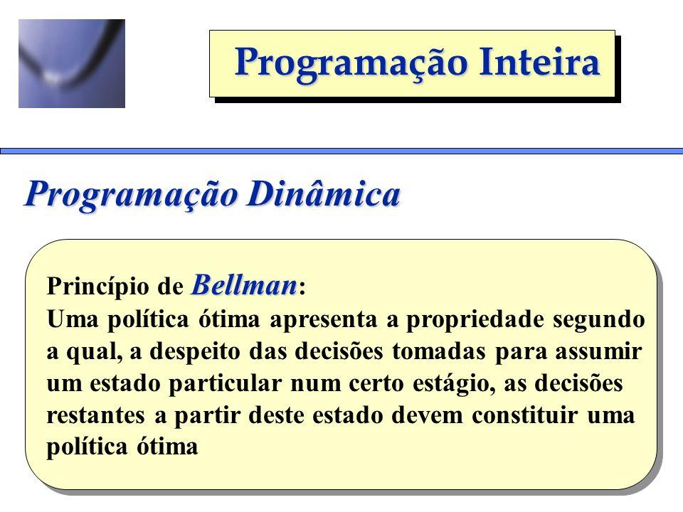 Programação Inteira Programação Dinâmica Bellman Princípio de Bellman : Uma política ótima apresenta a propriedade segundo a qual, a despeito das deci